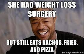 She had weight loss surgery But still eats nachos, fries, and ... via Relatably.com