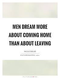 Men Dream More About Coming Home Than About Leaving Picture Quotes Inspiration Coming Home Quotes