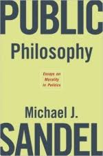 public philosophy essays on morality in politics michael j sandel public philosophy essays on morality in politics