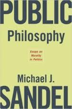 public philosophy essays on morality in politics michael j sandel public philosophy essays on morality in politics