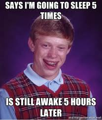 Says I'm going to sleep 5 times Is still awake 5 hours later - Bad ... via Relatably.com