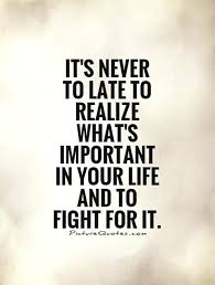 It's Never To Late To Realize What's Important In Your Life And To Fascinating Quotes About Whats Important In Life