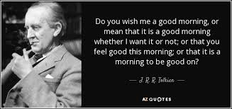 Good Morning Hobbit Quote Best Of J R R Tolkien Quote Do You Wish Me A Good Morning Or Mean That