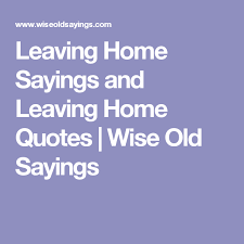 Leaving Home Quotes Simple Leaving Home Sayings And Leaving Home Quotes Wise Old Sayings