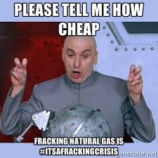 please tell me how cheap Fracking Natural gas is ... via Relatably.com