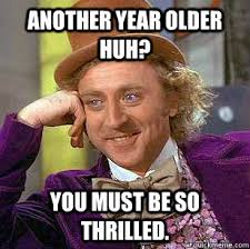 Another year older huh? You must be so thrilled. - Wonka Birthday ... via Relatably.com