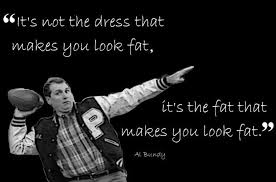 Al Bundy Quotes Stunning Al Bundy On Looking Fat In Dresses Married With Children Quotes