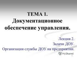 Презентация на тему ТЕМА Документационное обеспечение  1 1 ТЕМА 1 Документационное обеспечение управления Лекция 2 Задачи ДОУ Организация службы ДОУ на предприятии