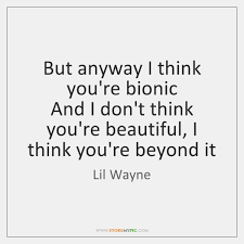 I Think You Re Beautiful Quotes Best Of But Anyway I Think You're Bionic And I Don't Think You're Beautiful