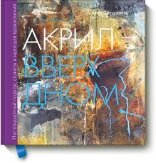 <b>Акрил вверх дном</b>. Нестандартный подход, сюжеты и идеи для ...