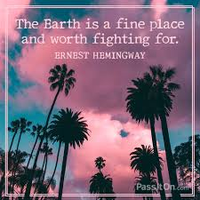 The Earth Is A Fine Place And Worth Fighting For Ernest Hemingway