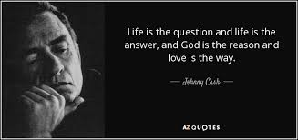 Love Is The Answer Quote Classy Johnny Cash Quote Life Is The Question And Life Is The Answer And