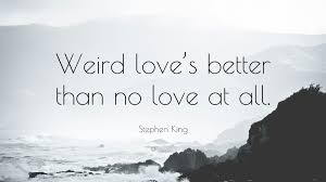 """Stephen King Quotes On Love Cool Stephen King Quote """"Weird Love's Better Than No Love At All"""" 48"""