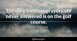 Billy Graham Quotes Inspiration The Only Time My Prayers Are Never Answered Is On The Golf Course