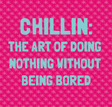 Chillin The Art Of Doing Nothing Without Being Bored Lol