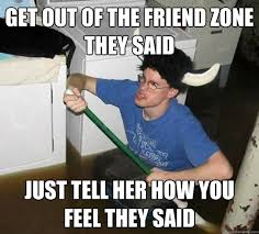 Get out of the friend zone they said Just tell her how you feel ... via Relatably.com
