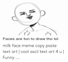 Text Art Copy Paste Faces Are Fun To Draw Tho Lol Milk Face Meme Copy Paste Text