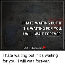 Waiting For Love Quotes Magnificent I HATE WAITING BUT IF IT'S WAITING FOR YOU I WILL WAIT FOREVER Like