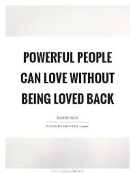 Quotes About Being Loved Enchanting Powerful People Can Love Without Being Loved Back Picture Quotes