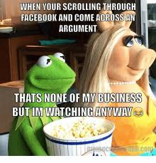 kermit meme none of my business drama. Unique Meme Facebook Kermit The Frog And Business WHEN YOUR SCROLLING THROUGH  FACEBOOK AND COME ACROSS AN ARGUMENT THATS NONE OF MY BUSINESS BUT IM WATCHING ANWWAV Throughout Meme None Of My Business Drama