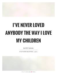 I've Never Loved Anybody The Way I Love My Children Picture Quotes Awesome I Love My Children Quotes