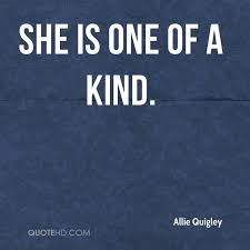 One Of A Kind Quotes Magnificent Allie Quigley Quotes QuoteHD