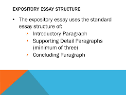 the expository essay what is an expository essay is an essay that 4 expository essay structure the expository essay uses the standard essay structure of introductory paragraph supporting detail paragraphs minimum of