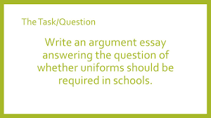 argument essay writing ppt video online  5 the task question write an argument essay answering the question of whether uniforms should be required in schools