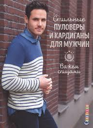 Стильные <b>пуловеры</b> и <b>кардиганы</b> для мужчин. Вяжем спицами ...