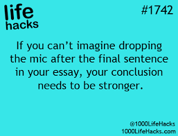 essay writing tip if you can t imagine dropping the mic after essay writing tip if you can t imagine dropping the mic after the final sentence in your essay your conclusion needs to be stronger