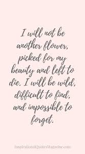 I Will Not Be Another Flower Picked For My Beauty And Left To Die Cool Quotes About Strength And Beauty