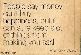 Quotes About Money And Happiness People Say Money Can't Buy Happiness But It Can Sure Keep Alot Of 65