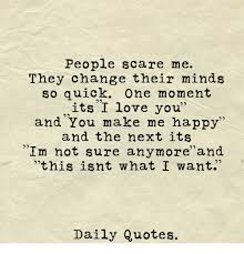 People Scare Me They Change Their Minds So Quick One Moment Its I Custom Quick I Love You Quotes