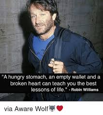 A Hungry Stomach An Empty Wallet And A Broken Heart Can Teach You Classy Obscure Robin Williams Quotes