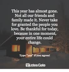 This Year Has Almost Gone Not All Our Friends And Family Made It Magnificent Taking For Granted Quotes Friendship