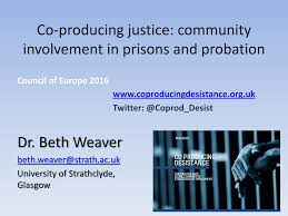 Co-producing justice: community involvement in prisons and probation Dr. Beth  Weaver