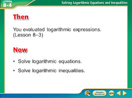 then now you evaluated logarithmic expressions lesson 8 3 solve logarithmic