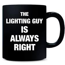 The Lighting Guy Amazon Com The Lighting Guy Is Always Right Job Gifts Mug
