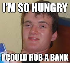 I'm so hungry I could rob a bank - 10 Guy - quickmeme via Relatably.com