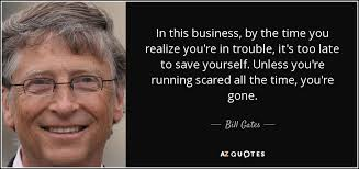 bill gates quote in this business by the time you realize you re  in this business by the time you realize you re in trouble it s