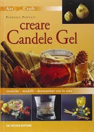 Creare candele gel. tecniche modelli decorazioni con la cera