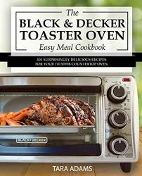 my black and decker toaster oven easy meal cookbook 101 surprisingly delicious recipes for your t01303sb countertop oven by tara adams