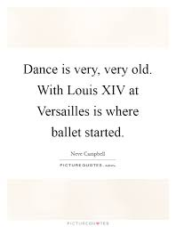 Xiv Quote Gorgeous Dance Is Very Very Old With Louis XIV At Versailles Is Where