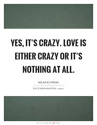 Crazy Love Quotes Cool Yes It's Crazy Love Is Either Crazy Or It's Nothing At All