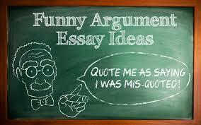 funny argument essays 80 interesting argumentative persuasive essay topics