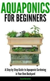 aquaponic gardening. aquaponics for beginners - a step by guide to aquaponic gardening in your own backyard
