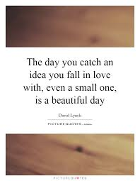 Small Beautiful Quotes On Love Best of The Day You Catch An Idea You Fall In Love With Even A Small