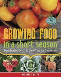 Growing Food in a Short Season: Sustainable, Organic Cold-Climate  Gardening, Book by Melanie Watts (Paperback) | www.chapters.indigo.ca
