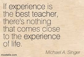 experience quotes images pictures photos quotes and funny page  if experience is the best teacher there s nothing that comes close to the experience of life