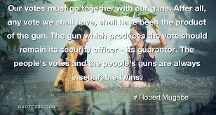 Voting Quotes Delectable Robert Mugabe QuoteOur Votes Must Go Together With Our Guns After